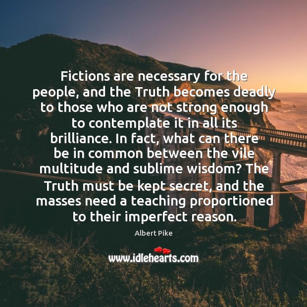 Fictions are necessary for the people, and the Truth becomes deadly to Albert Pike Picture Quote