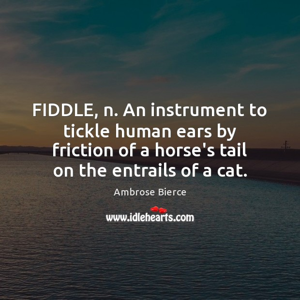 FIDDLE, n. An instrument to tickle human ears by friction of a Image