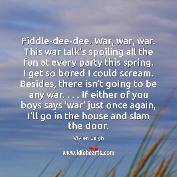 Fiddle-dee-dee. War, war, war. This war talk's spoiling all the fun at Image