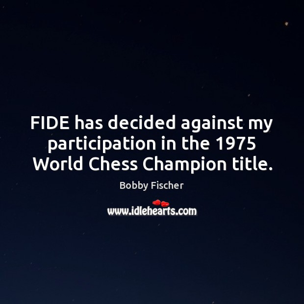 Image, FIDE has decided against my participation in the 1975 World Chess Champion title.