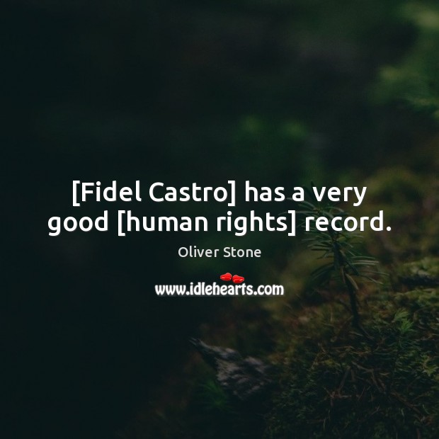 [Fidel Castro] has a very good [human rights] record. Oliver Stone Picture Quote