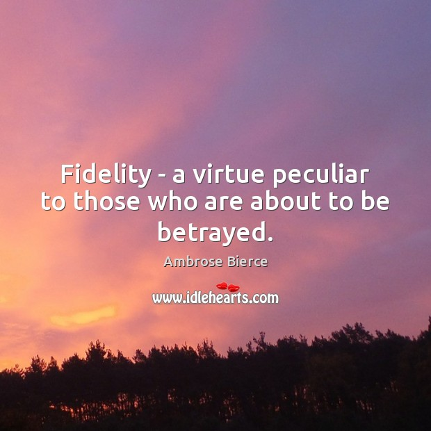 Image, Fidelity – a virtue peculiar to those who are about to be betrayed.