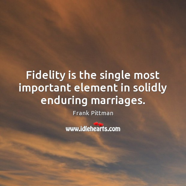 Fidelity is the single most important element in solidly enduring marriages. Frank Pittman Picture Quote