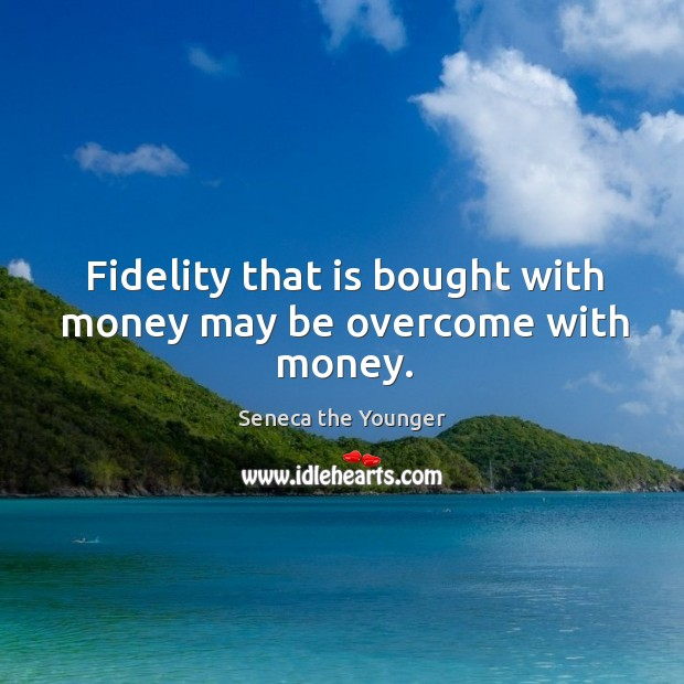 Fidelity that is bought with money may be overcome with money. Image