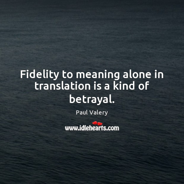 Fidelity to meaning alone in translation is a kind of betrayal. Paul Valery Picture Quote