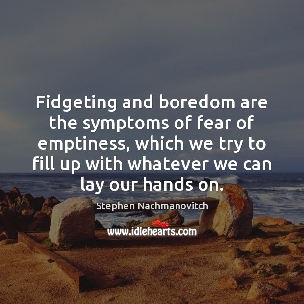 Fidgeting and boredom are the symptoms of fear of emptiness, which we Image