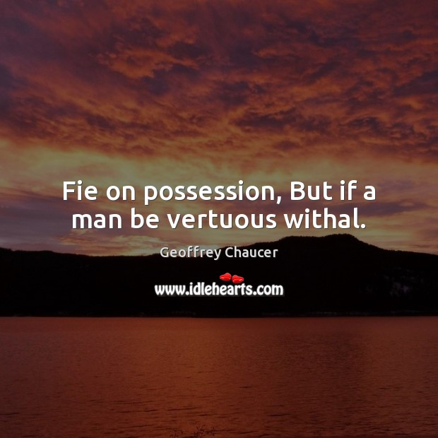 Fie on possession, But if a man be vertuous withal. Geoffrey Chaucer Picture Quote