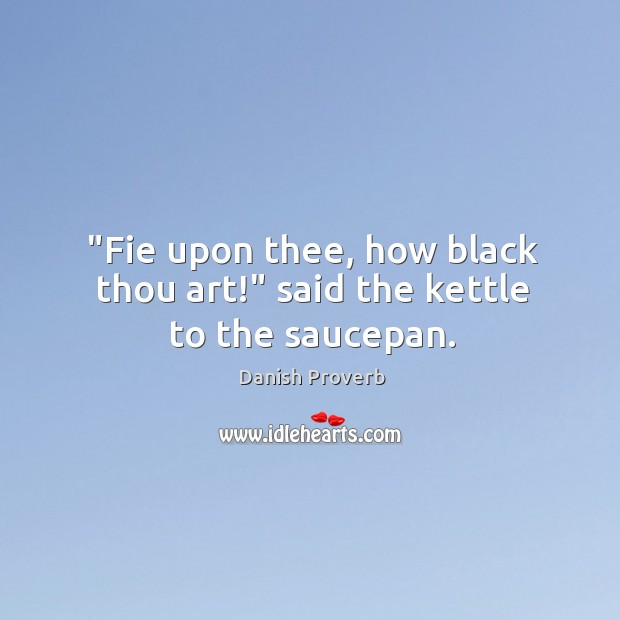 """""""fie upon thee, how black thou art!"""" said the kettle to the saucepan. Danish Proverbs Image"""