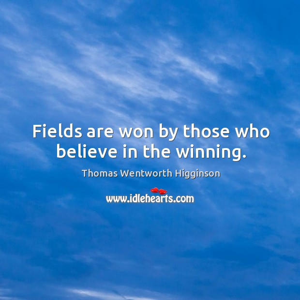 Fields are won by those who believe in the winning. Thomas Wentworth Higginson Picture Quote