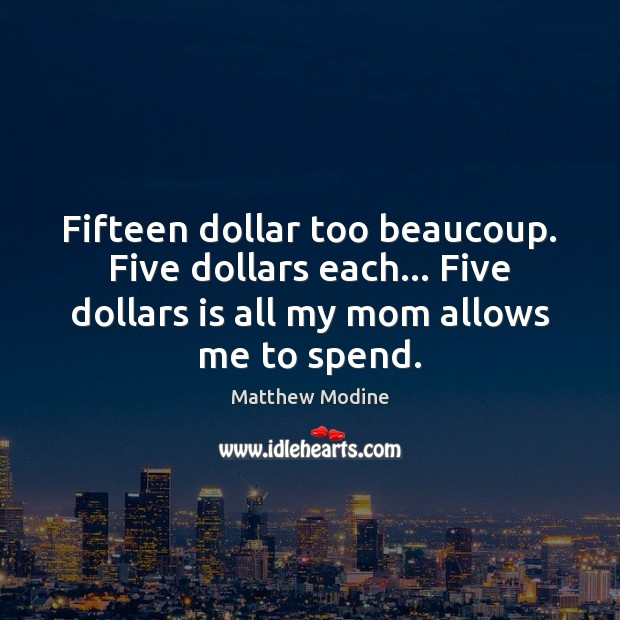 Fifteen dollar too beaucoup. Five dollars each… Five dollars is all my Matthew Modine Picture Quote