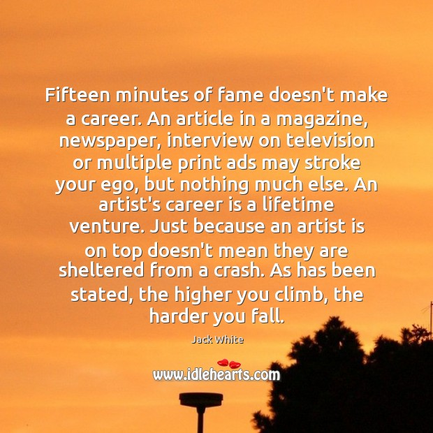Fifteen minutes of fame doesn't make a career. An article in a Jack White Picture Quote