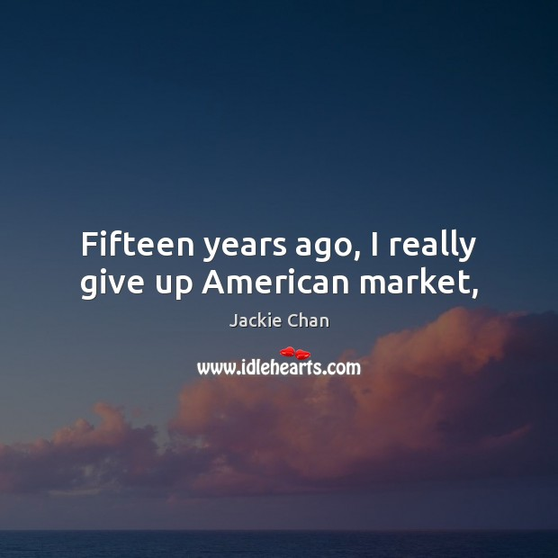 Fifteen years ago, I really give up American market, Jackie Chan Picture Quote