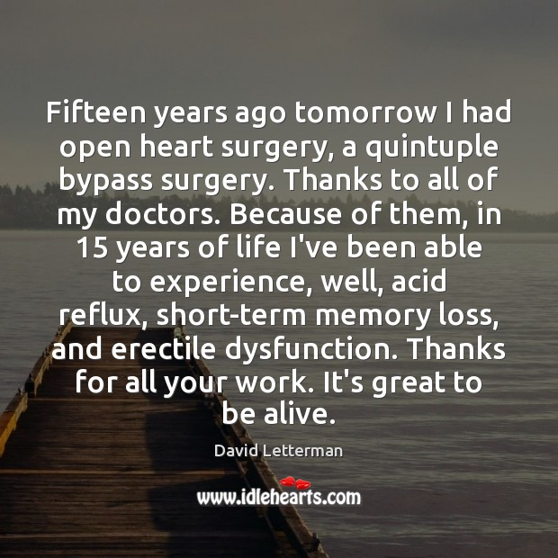 Fifteen years ago tomorrow I had open heart surgery, a quintuple bypass David Letterman Picture Quote