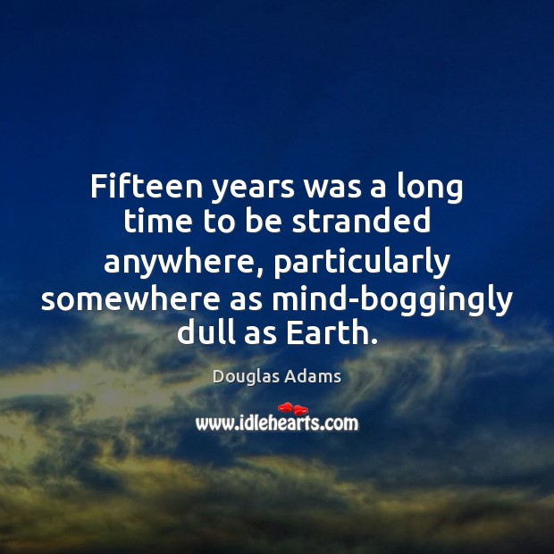 Fifteen years was a long time to be stranded anywhere, particularly somewhere Douglas Adams Picture Quote