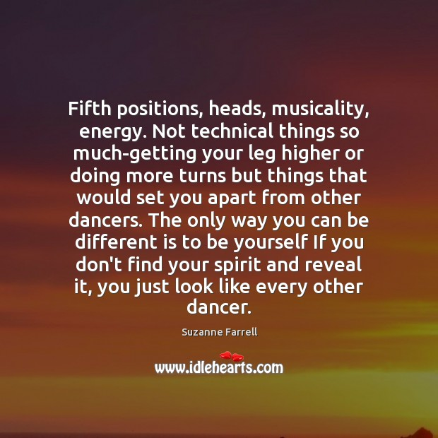 Fifth positions, heads, musicality, energy. Not technical things so much-getting your leg Be Yourself Quotes Image
