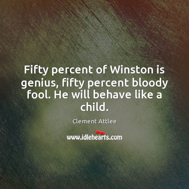 Fifty percent of Winston is genius, fifty percent bloody fool. He will Clement Attlee Picture Quote