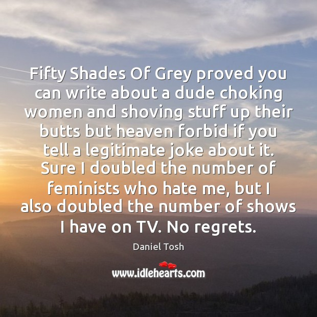 Fifty Shades Of Grey proved you can write about a dude choking Daniel Tosh Picture Quote