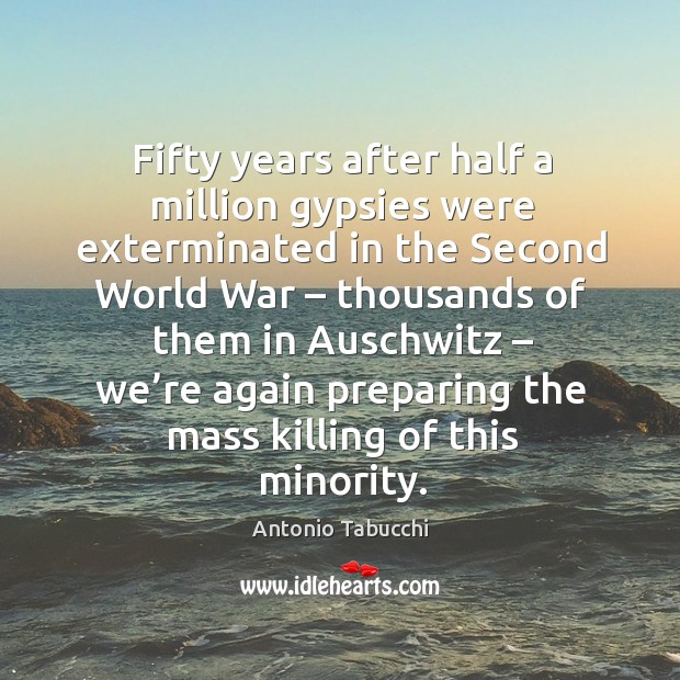 Fifty years after half a million gypsies were exterminated in the second world war Antonio Tabucchi Picture Quote