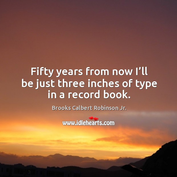 Image, Fifty years from now I'll be just three inches of type in a record book.