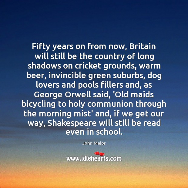 Fifty years on from now, Britain will still be the country of John Major Picture Quote