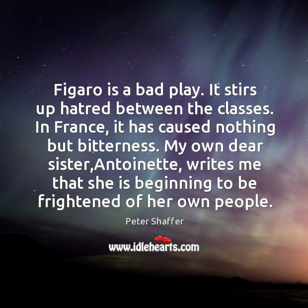 Figaro is a bad play. It stirs up hatred between the classes. Image