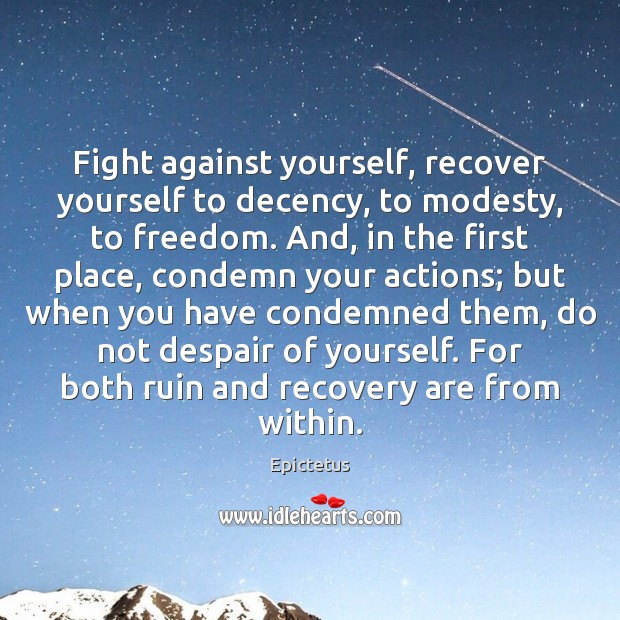 Fight against yourself, recover yourself to decency, to modesty, to freedom. And, Epictetus Picture Quote
