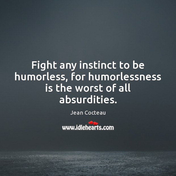 Image, Fight any instinct to be humorless, for humorlessness is the worst of all absurdities.