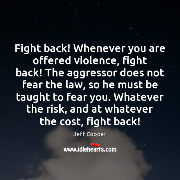 Fight back! Whenever you are offered violence, fight back! The aggressor does Jeff Cooper Picture Quote