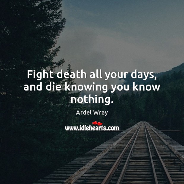 Image, Fight death all your days, and die knowing you know nothing.