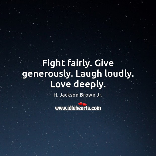 Fight fairly. Give generously. Laugh loudly. Love deeply. H. Jackson Brown Jr. Picture Quote