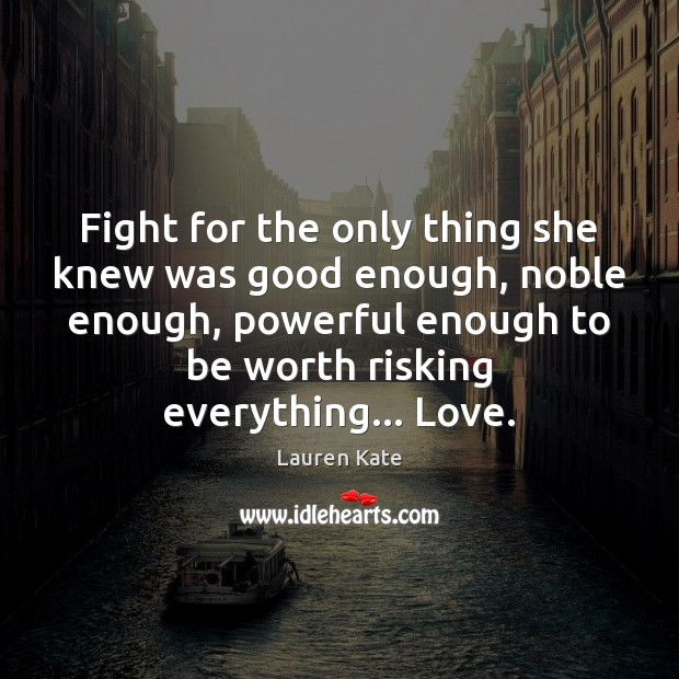 Image, Fight for the only thing she knew was good enough, noble enough,
