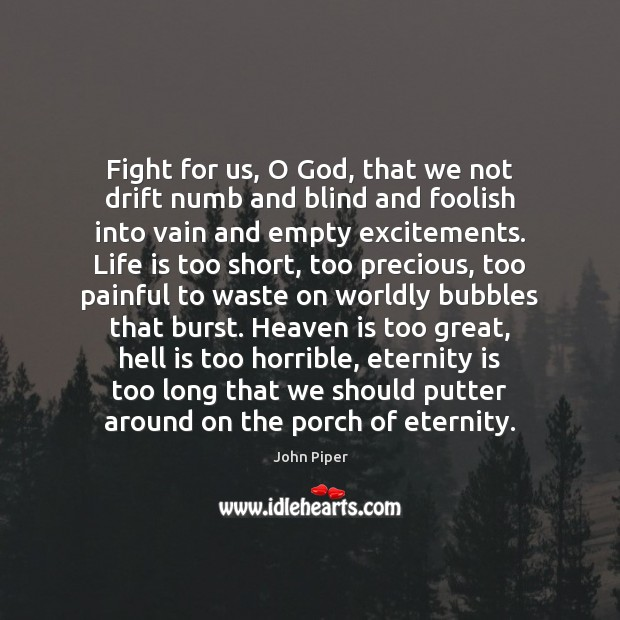 Fight for us, O God, that we not drift numb and blind Life is Too Short Quotes Image