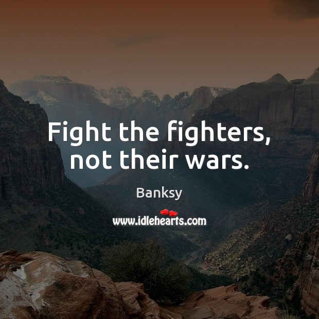 Fight the fighters, not their wars. Image