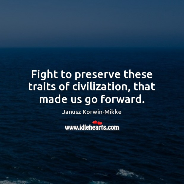 Fight to preserve these traits of civilization, that made us go forward. Janusz Korwin-Mikke Picture Quote