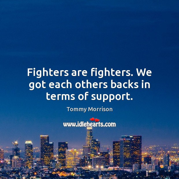 Fighters are fighters. We got each others backs in terms of support. Image