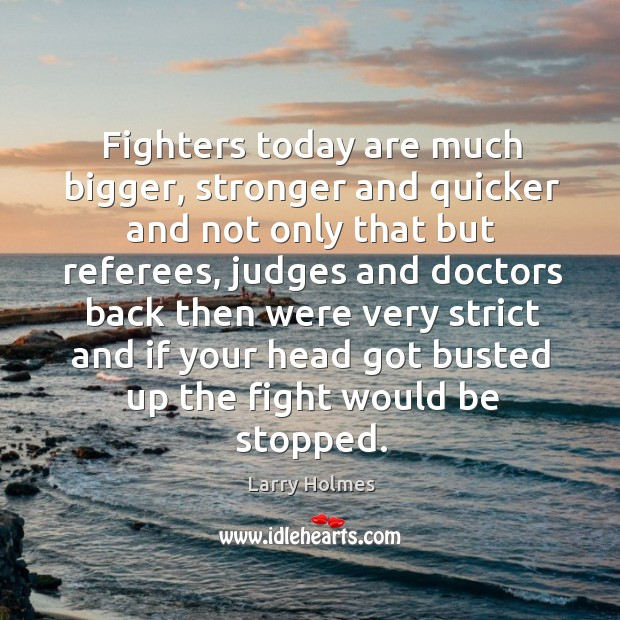 Fighters today are much bigger, stronger and quicker and not only that but referees, judges Image