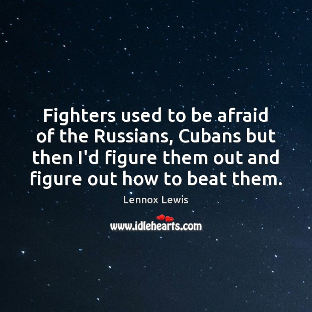 Fighters used to be afraid of the Russians, Cubans but then I'd Image