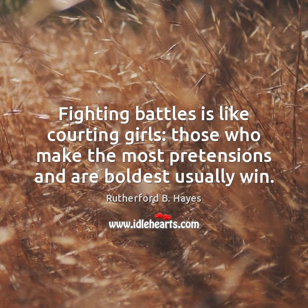 Fighting battles is like courting girls: those who make the most pretensions Rutherford B. Hayes Picture Quote