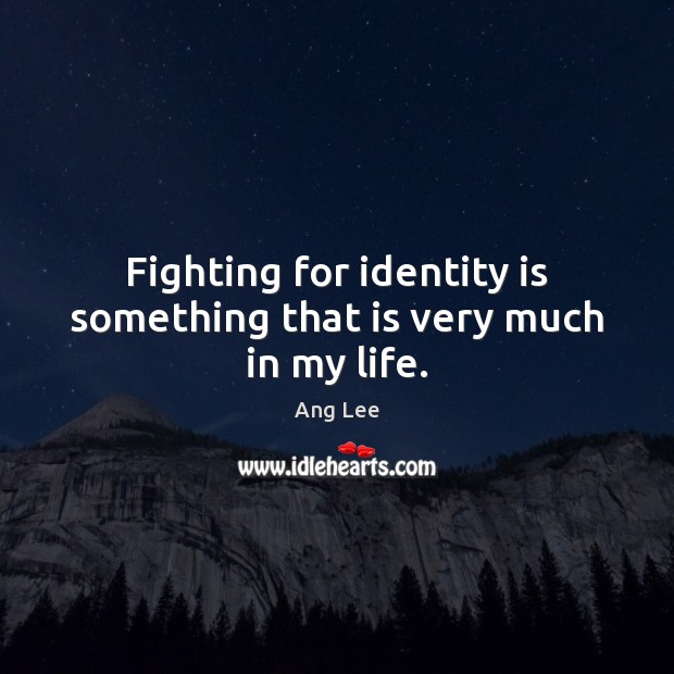 Fighting for identity is something that is very much in my life. Image