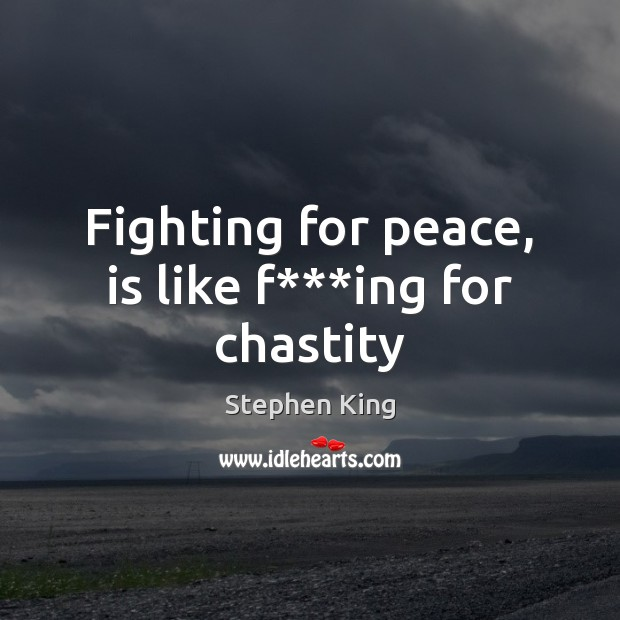 Fighting for peace, is like f***ing for chastity Image