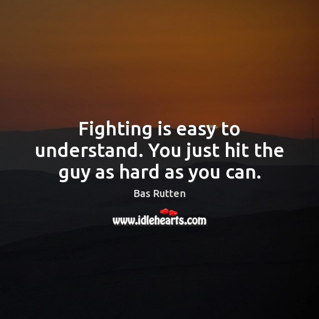 Fighting is easy to understand. You just hit the guy as hard as you can. Bas Rutten Picture Quote