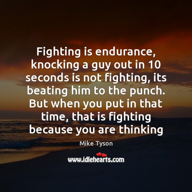 Image, Fighting is endurance, knocking a guy out in 10 seconds is not fighting,