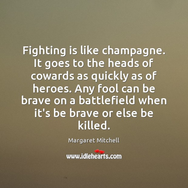 Fighting is like champagne. It goes to the heads of cowards as Margaret Mitchell Picture Quote