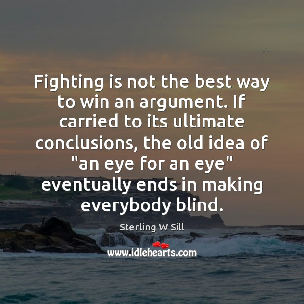 Fighting is not the best way to win an argument. If carried Sterling W Sill Picture Quote