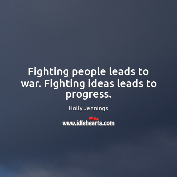 Fighting people leads to war. Fighting ideas leads to progress. War Quotes Image