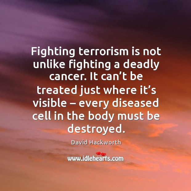 Fighting terrorism is not unlike fighting a deadly cancer. It can't be treated just where it's visible David Hackworth Picture Quote