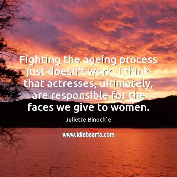 Fighting the ageing process just doesn't work. I think that actresses, ultimately, Image