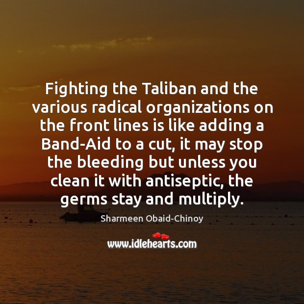 Fighting the Taliban and the various radical organizations on the front lines Sharmeen Obaid-Chinoy Picture Quote