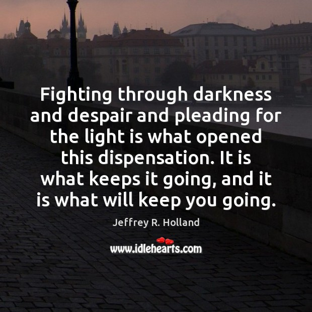 Fighting through darkness and despair and pleading for the light is what Jeffrey R. Holland Picture Quote