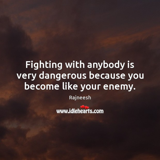 Fighting with anybody is very dangerous because you become like your enemy. Image